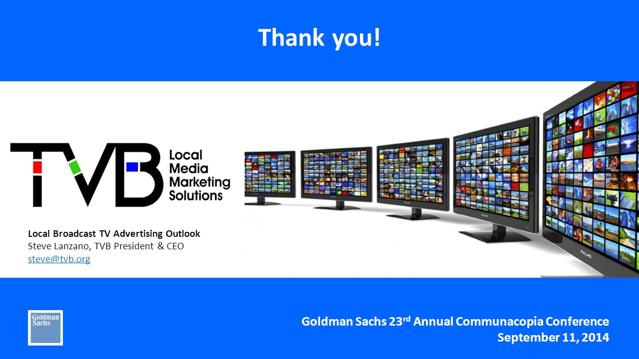 Local Broadcast TV Advertising Outlook Steve Lanzano, TVB President & CEO Goldman Sachs 23 rd Annual Communacopia Conference September 11, 2014 Thank you!