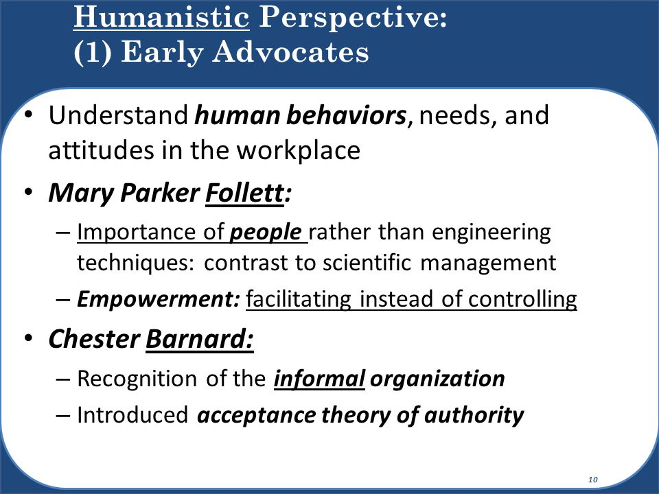 Understand human behaviors, needs, and attitudes in the workplace Mary Parker Follett: – Importance of people rather than engineering techniques: cont
