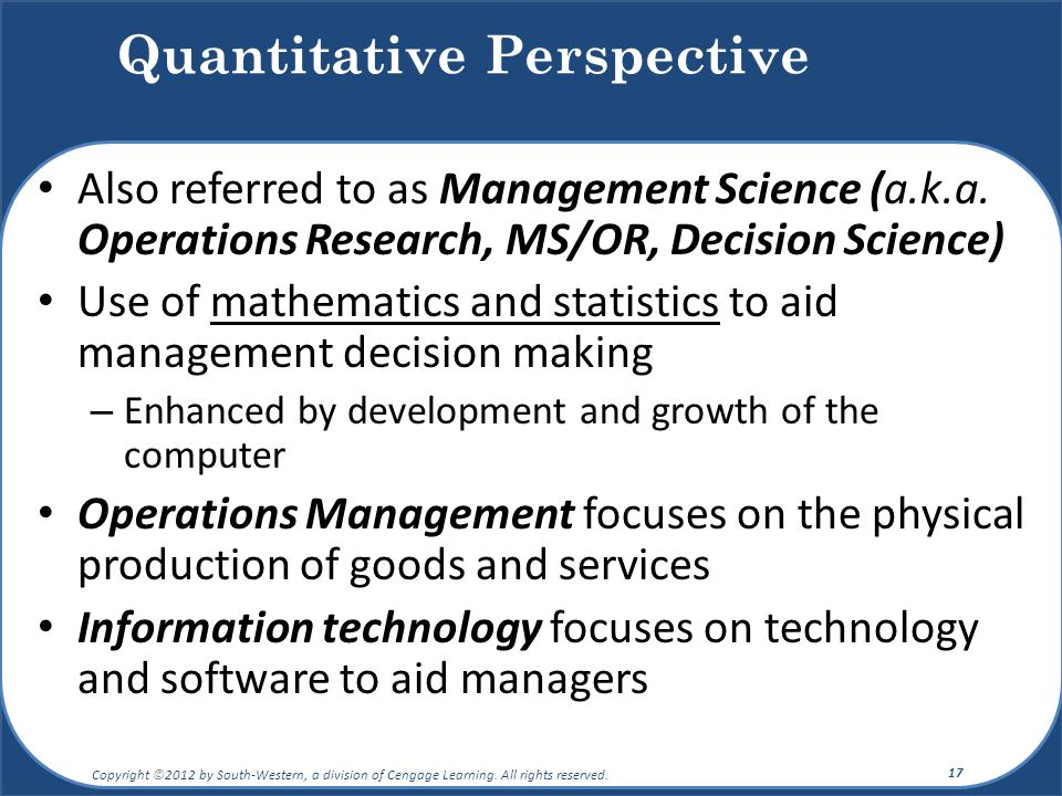 Also referred to as Management Science (a.k.a. Operations Research, MS/OR, Decision Science) Use of mathematics and statistics to aid management decis