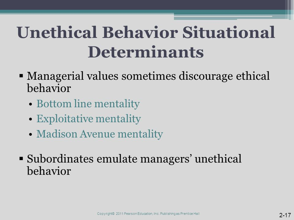 Unethical Behavior Situational Determinants  Managerial values sometimes discourage ethical behavior Bottom line mentality Exploitative mentality Mad