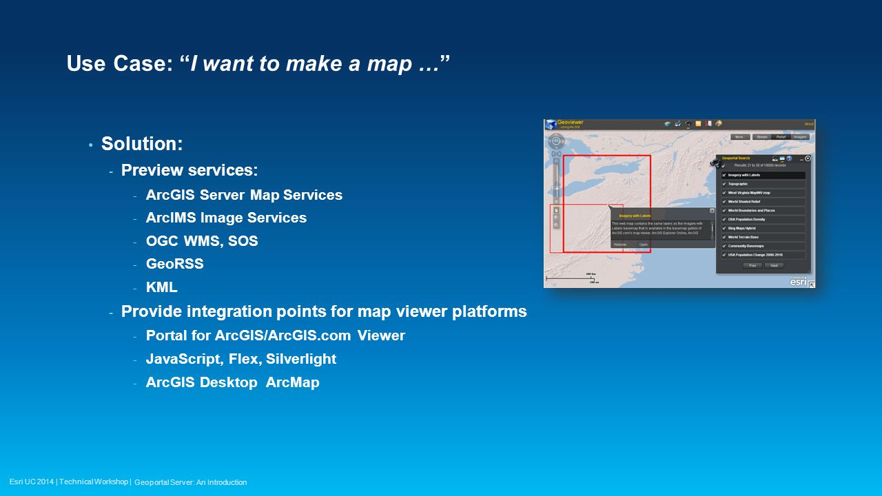 Esri UC 2014 | Technical Workshop | Use Case: I want to make a map … Solution: - Preview services: - ArcGIS Server Map Services - ArcIMS Image Services - OGC WMS, SOS - GeoRSS - KML - Provide integration points for map viewer platforms - Portal for ArcGIS/ArcGIS.com Viewer - JavaScript, Flex, Silverlight - ArcGIS Desktop ArcMap Geoportal Server: An Introduction