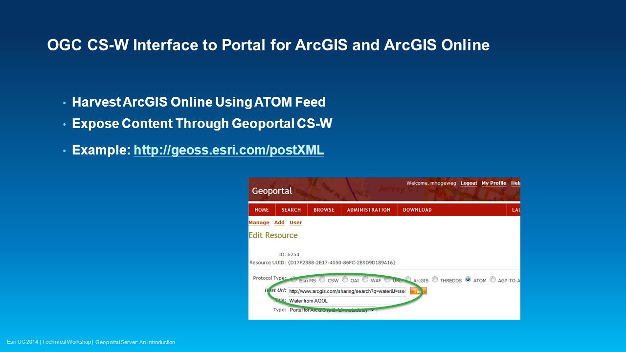 Esri UC 2014 | Technical Workshop | OGC CS-W Interface to Portal for ArcGIS and ArcGIS Online Harvest ArcGIS Online Using ATOM Feed Expose Content Through Geoportal CS-W Example:   Geoportal Server: An Introduction