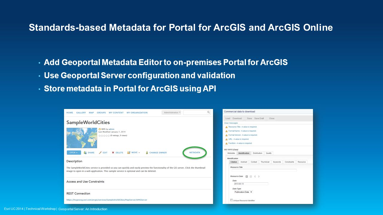 Esri UC 2014 | Technical Workshop | Standards-based Metadata for Portal for ArcGIS and ArcGIS Online Add Geoportal Metadata Editor to on-premises Portal for ArcGIS Use Geoportal Server configuration and validation Store metadata in Portal for ArcGIS using API Geoportal Server: An Introduction