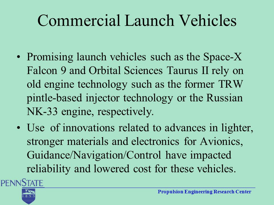 Propulsion Engineering Research Center Commercial Launch Vehicles Promising launch vehicles such as the Space-X Falcon 9 and Orbital Sciences Taurus II rely on old engine technology such as the former TRW pintle-based injector technology or the Russian NK-33 engine, respectively.