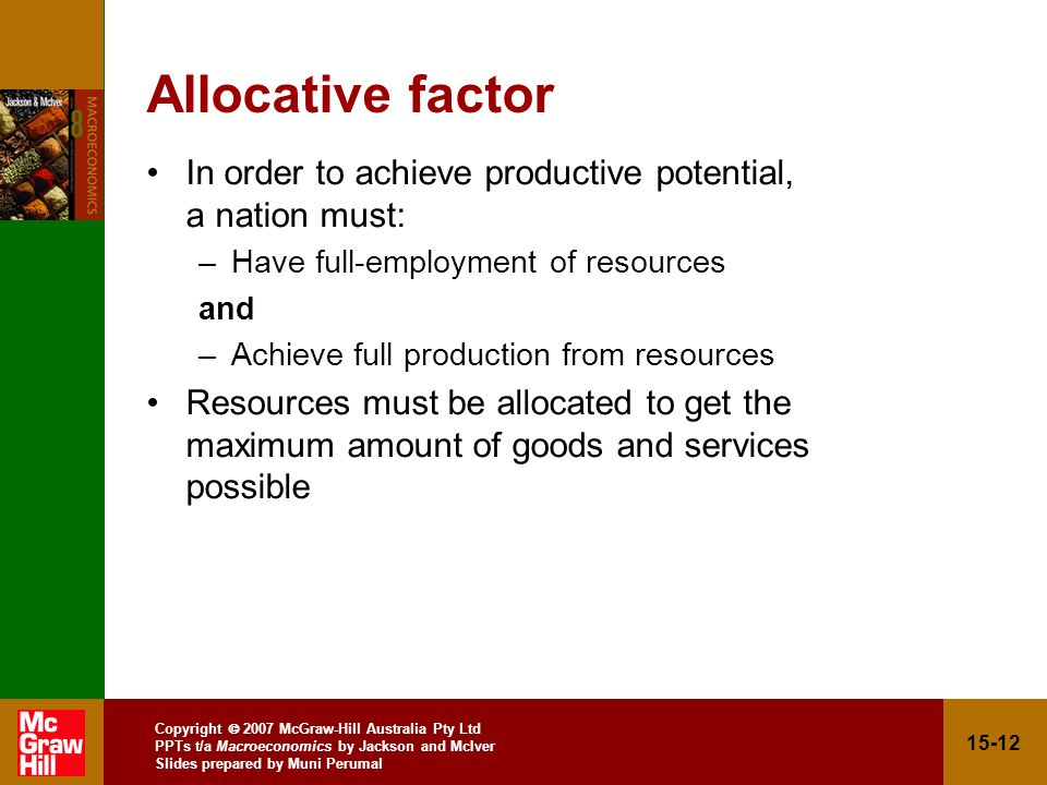 Copyright  2007 McGraw-Hill Australia Pty Ltd PPTs t/a Macroeconomics by Jackson and McIver Slides prepared by Muni Perumal Allocative factor In order to achieve productive potential, a nation must: –Have full-employment of resources and –Achieve full production from resources Resources must be allocated to get the maximum amount of goods and services possible