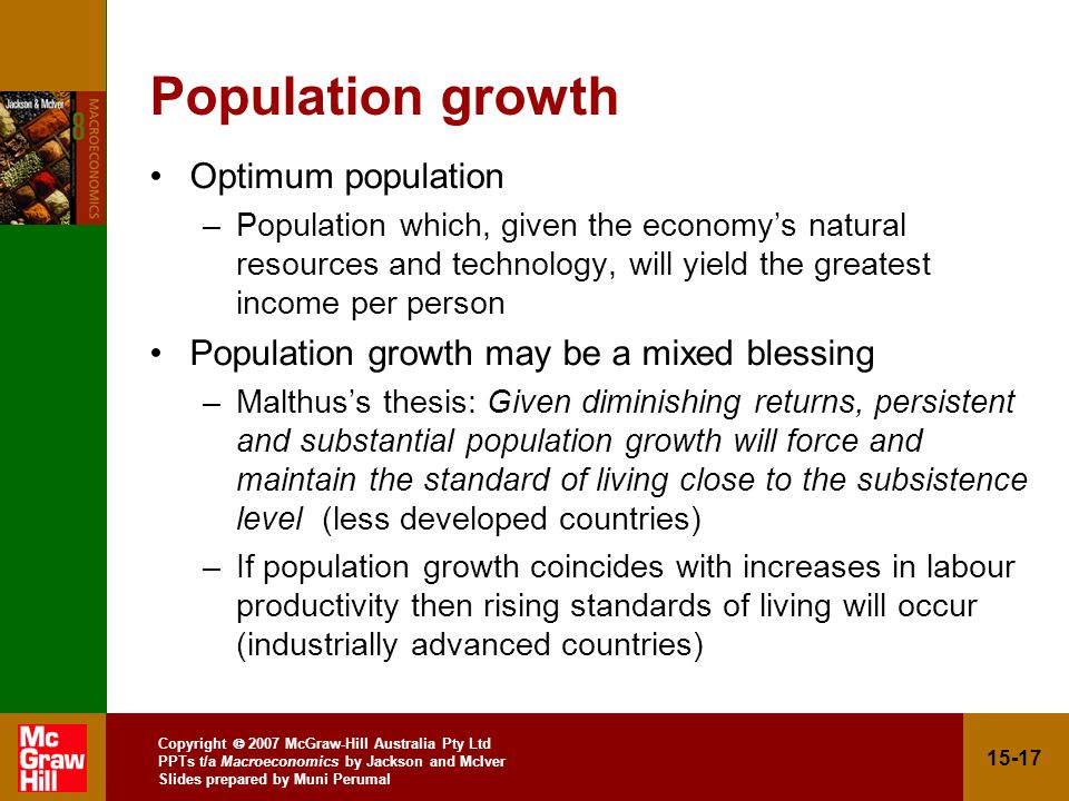 Copyright  2007 McGraw-Hill Australia Pty Ltd PPTs t/a Macroeconomics by Jackson and McIver Slides prepared by Muni Perumal Population growth Optimum population –Population which, given the economy's natural resources and technology, will yield the greatest income per person Population growth may be a mixed blessing –Malthus's thesis: Given diminishing returns, persistent and substantial population growth will force and maintain the standard of living close to the subsistence level (less developed countries) –If population growth coincides with increases in labour productivity then rising standards of living will occur (industrially advanced countries)