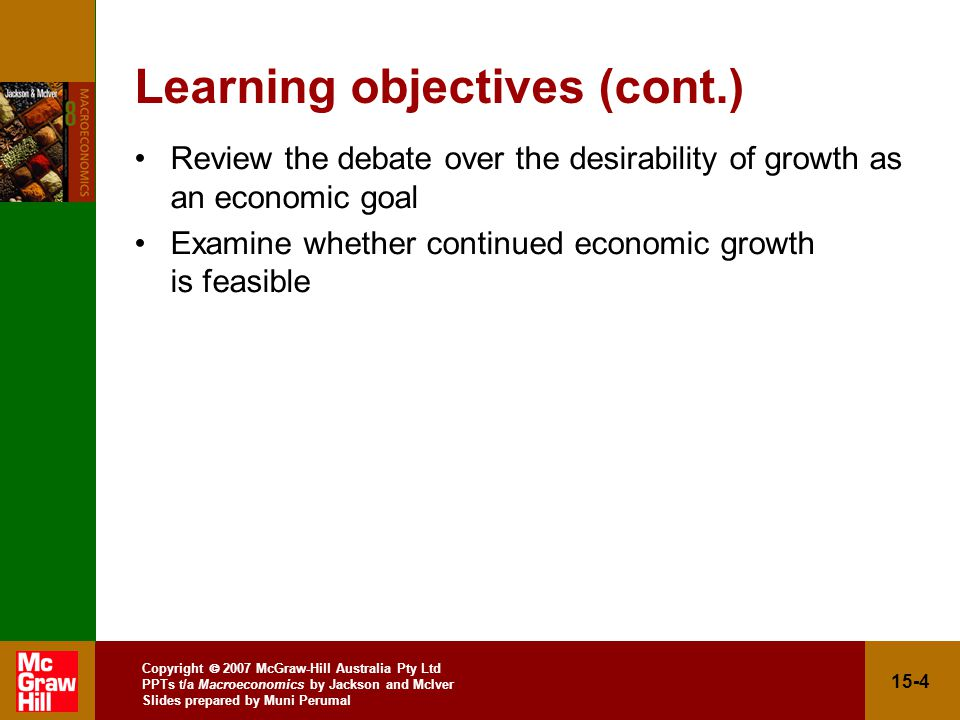 Copyright  2007 McGraw-Hill Australia Pty Ltd PPTs t/a Macroeconomics by Jackson and McIver Slides prepared by Muni Perumal 15-4 Learning objectives (cont.) Review the debate over the desirability of growth as an economic goal Examine whether continued economic growth is feasible