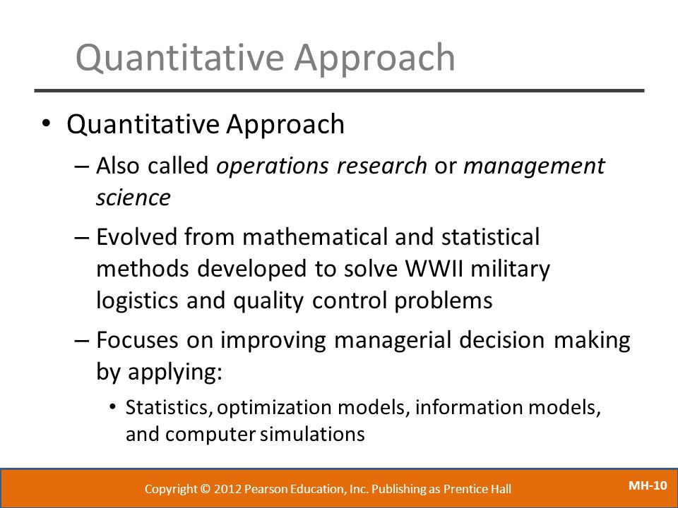 MH-10 Quantitative Approach – Also called operations research or management science – Evolved from mathematical and statistical methods developed to s