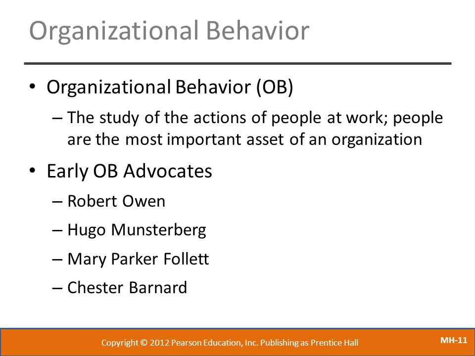 MH-11 Organizational Behavior Organizational Behavior (OB) – The study of the actions of people at work; people are the most important asset of an org