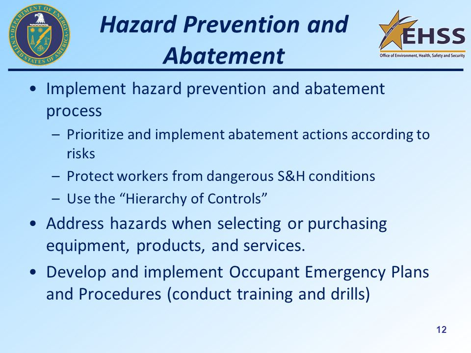 12 Hazard Prevention and Abatement Implement hazard prevention and abatement process –Prioritize and implement abatement actions according to risks –Protect workers from dangerous S&H conditions –Use the Hierarchy of Controls Address hazards when selecting or purchasing equipment, products, and services.