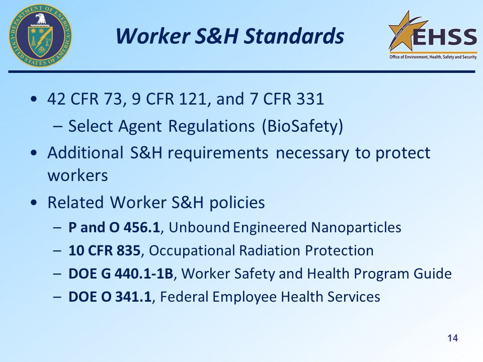 14 Worker S&H Standards 42 CFR 73, 9 CFR 121, and 7 CFR 331 –Select Agent Regulations (BioSafety) Additional S&H requirements necessary to protect workers Related Worker S&H policies –P and O 456.1, Unbound Engineered Nanoparticles –10 CFR 835, Occupational Radiation Protection –DOE G B, Worker Safety and Health Program Guide –DOE O 341.1, Federal Employee Health Services