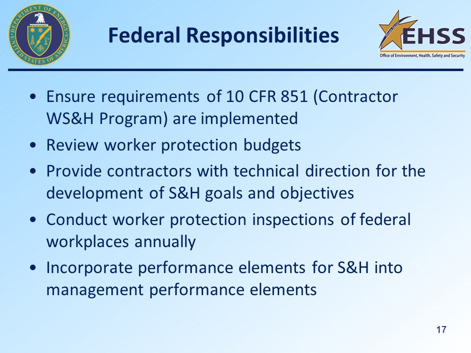 17 Federal Responsibilities Ensure requirements of 10 CFR 851 (Contractor WS&H Program) are implemented Review worker protection budgets Provide contractors with technical direction for the development of S&H goals and objectives Conduct worker protection inspections of federal workplaces annually Incorporate performance elements for S&H into management performance elements