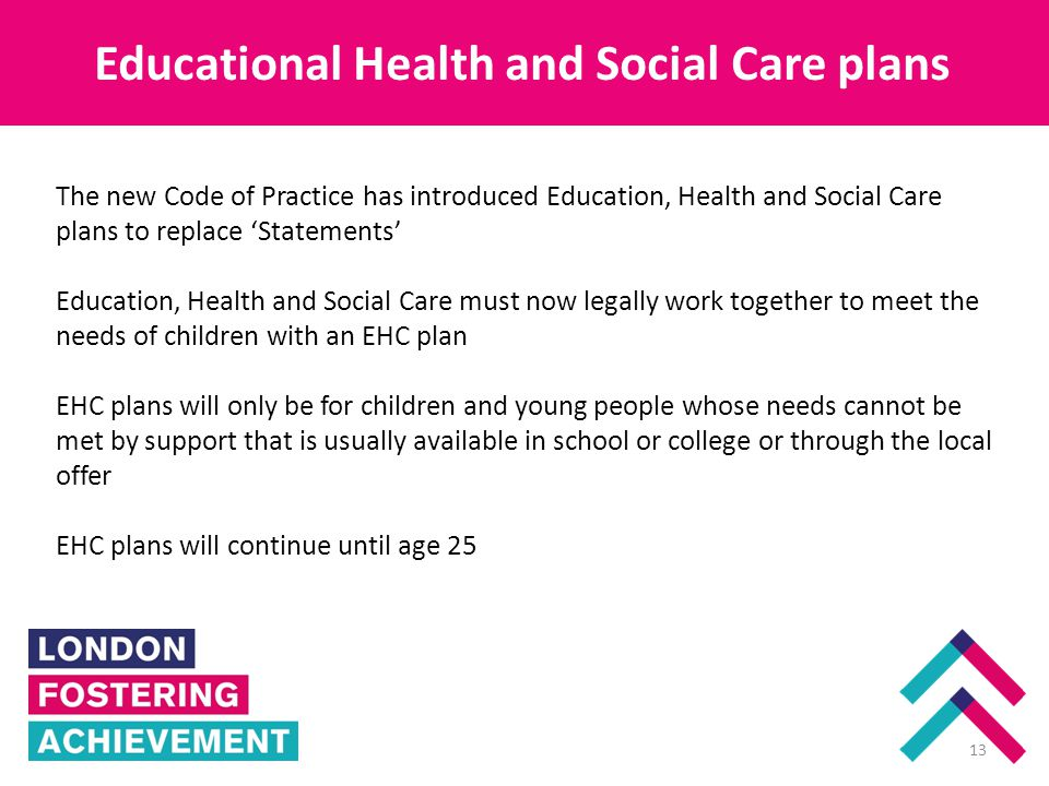 Educational Health and Social Care plans Enfield 13 The new Code of Practice has introduced Education, Health and Social Care plans to replace 'Statements' Education, Health and Social Care must now legally work together to meet the needs of children with an EHC plan EHC plans will only be for children and young people whose needs cannot be met by support that is usually available in school or college or through the local offer EHC plans will continue until age 25