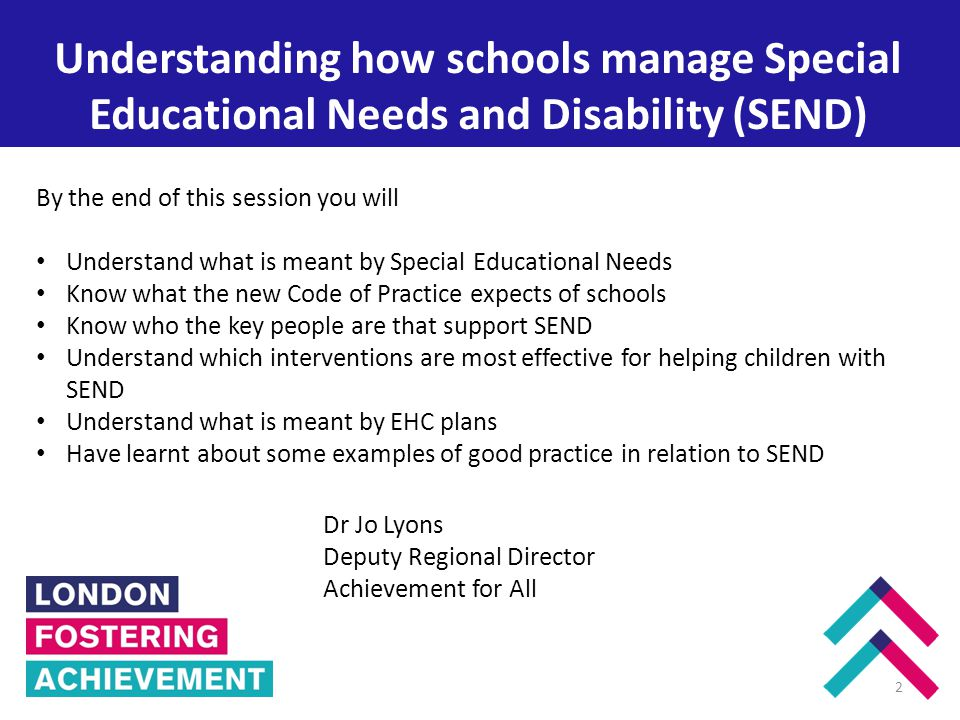 Enfield Understanding how schools manage Special Educational Needs and Disability (SEND) 2 By the end of this session you will Understand what is meant by Special Educational Needs Know what the new Code of Practice expects of schools Know who the key people are that support SEND Understand which interventions are most effective for helping children with SEND Understand what is meant by EHC plans Have learnt about some examples of good practice in relation to SEND Dr Jo Lyons Deputy Regional Director Achievement for All