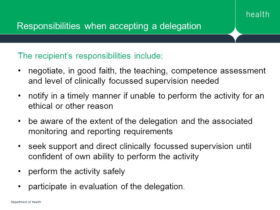 Responsibilities when accepting a delegation The recipient's responsibilities include: negotiate, in good faith, the teaching, competence assessment and level of clinically focussed supervision needed notify in a timely manner if unable to perform the activity for an ethical or other reason be aware of the extent of the delegation and the associated monitoring and reporting requirements seek support and direct clinically focussed supervision until confident of own ability to perform the activity perform the activity safely participate in evaluation of the delegation.