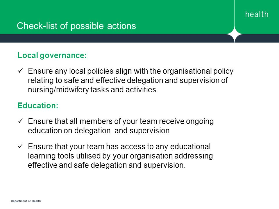 Check-list of possible actions Local governance: Ensure any local policies align with the organisational policy relating to safe and effective delegation and supervision of nursing/midwifery tasks and activities.