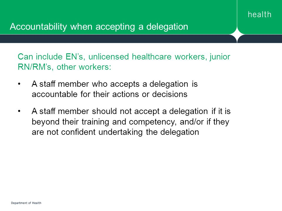 Accountability when accepting a delegation Can include EN's, unlicensed healthcare workers, junior RN/RM's, other workers: A staff member who accepts a delegation is accountable for their actions or decisions A staff member should not accept a delegation if it is beyond their training and competency, and/or if they are not confident undertaking the delegation