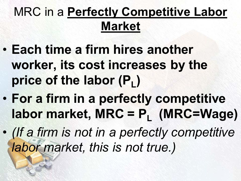 MRC in a Perfectly Competitive Labor Market Each time a firm hires another worker, its cost increases by the price of the labor (P L ) For a firm in a perfectly competitive labor market, MRC = P L (MRC=Wage) (If a firm is not in a perfectly competitive labor market, this is not true.)