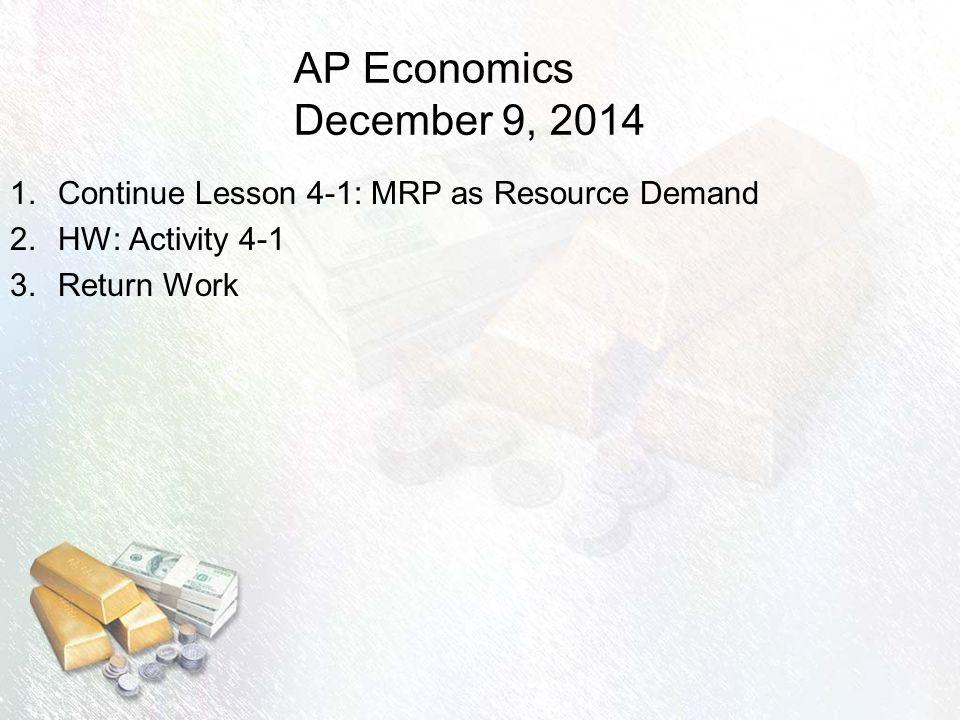 AP Economics December 9, 2014 1.Continue Lesson 4-1: MRP as Resource Demand 2.HW: Activity 4-1 3.Return Work