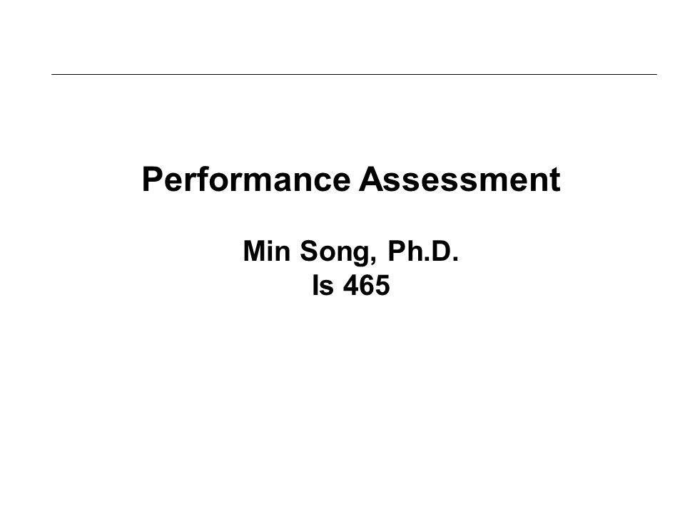 Performance Assessment Min Song, Ph.D. Is 465
