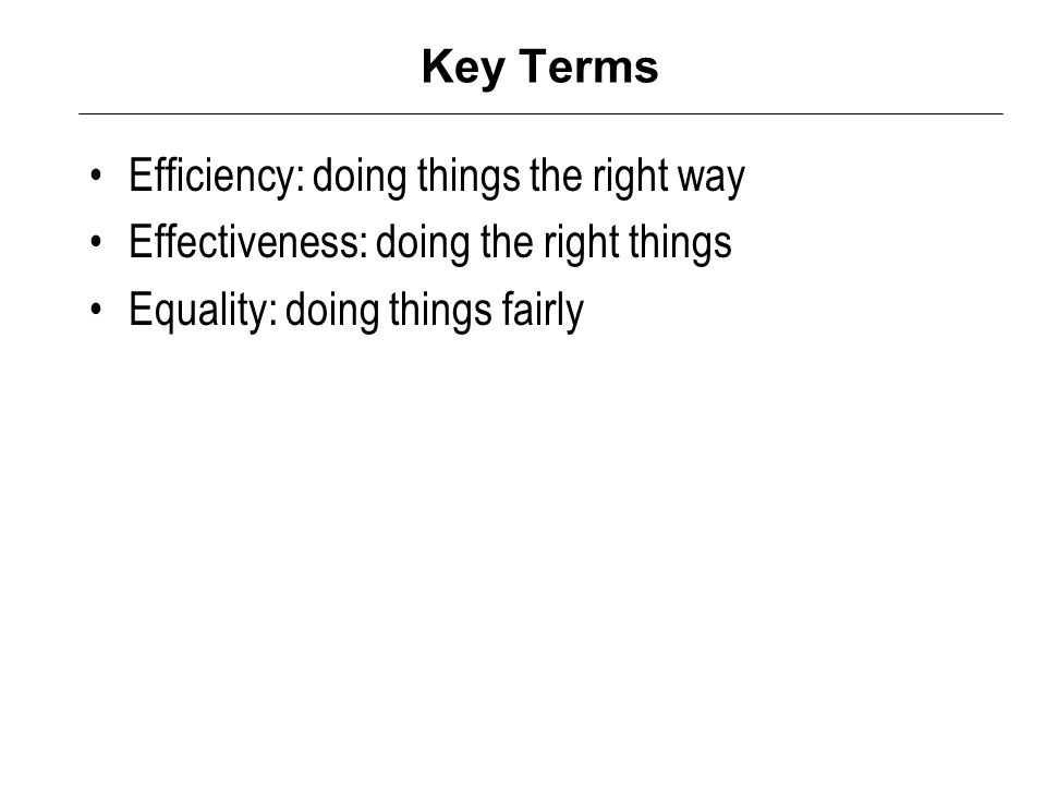 Key Terms Efficiency: doing things the right way Effectiveness: doing the right things Equality: doing things fairly