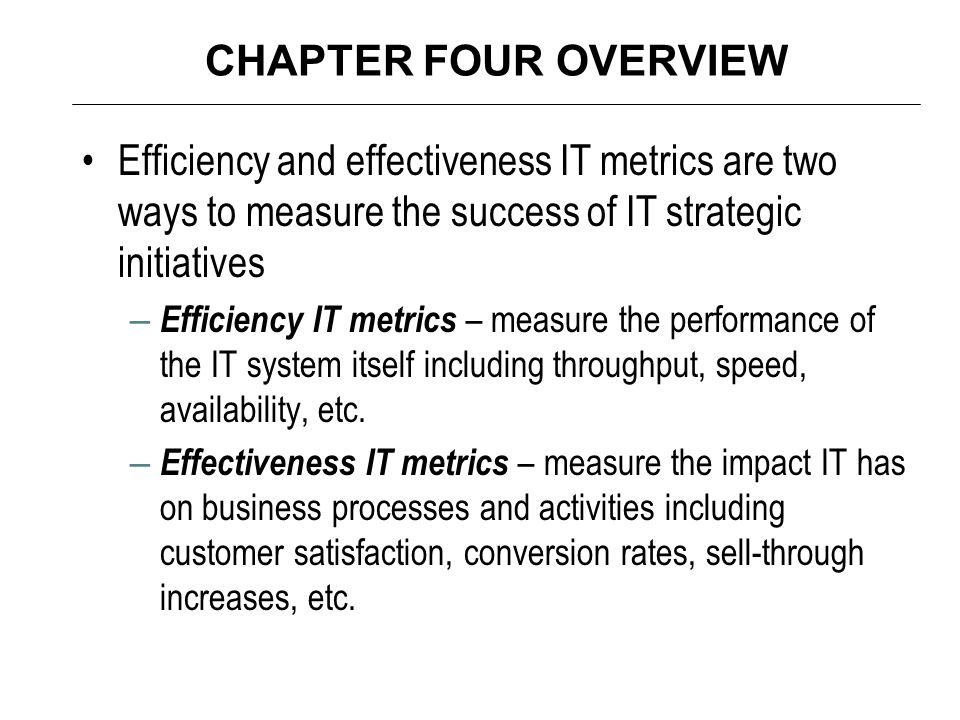 CHAPTER FOUR OVERVIEW Efficiency and effectiveness IT metrics are two ways to measure the success of IT strategic initiatives – Efficiency IT metrics – measure the performance of the IT system itself including throughput, speed, availability, etc.