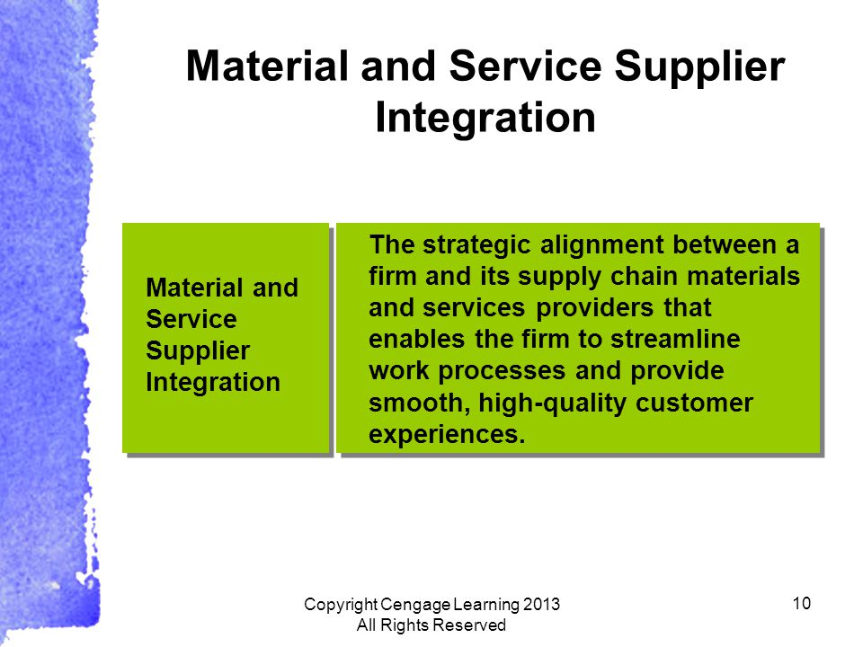 10 Material and Service Supplier Integration The strategic alignment between a firm and its supply chain materials and services providers that enables the firm to streamline work processes and provide smooth, high-quality customer experiences.