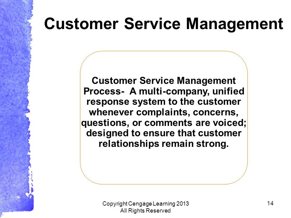 14 Customer Service Management Process- A multi-company, unified response system to the customer whenever complaints, concerns, questions, or comments are voiced; designed to ensure that customer relationships remain strong.