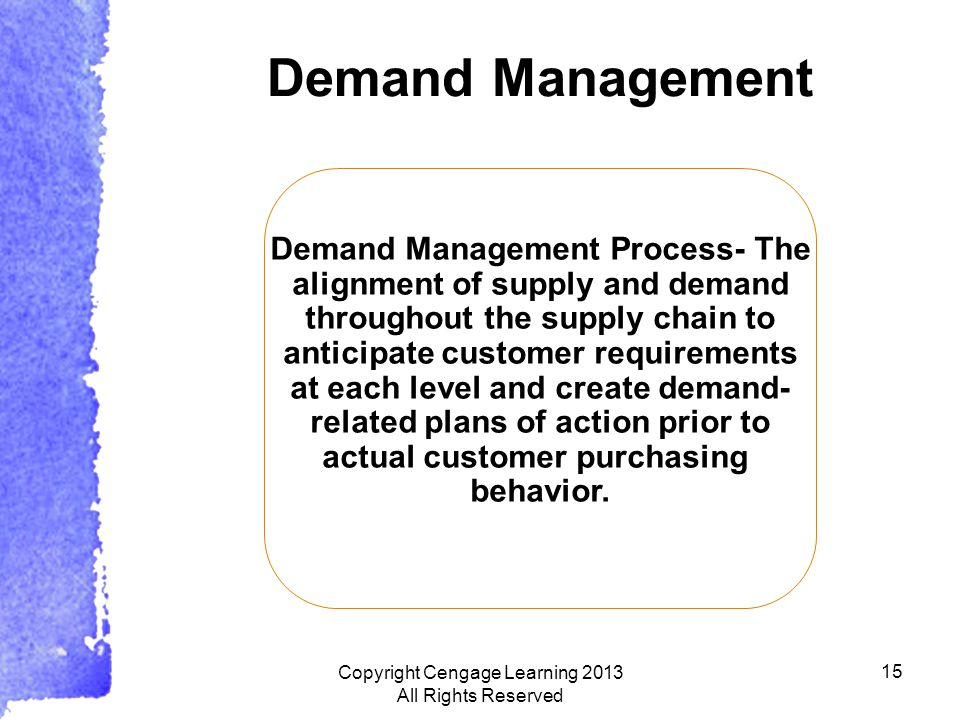 15 Demand Management Demand Management Process- The alignment of supply and demand throughout the supply chain to anticipate customer requirements at each level and create demand- related plans of action prior to actual customer purchasing behavior.