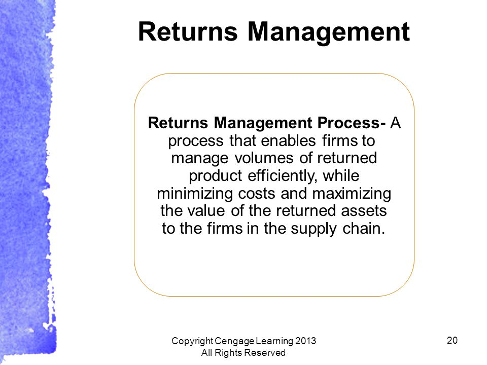 20 Returns Management Returns Management Process- A process that enables firms to manage volumes of returned product efficiently, while minimizing costs and maximizing the value of the returned assets to the firms in the supply chain.