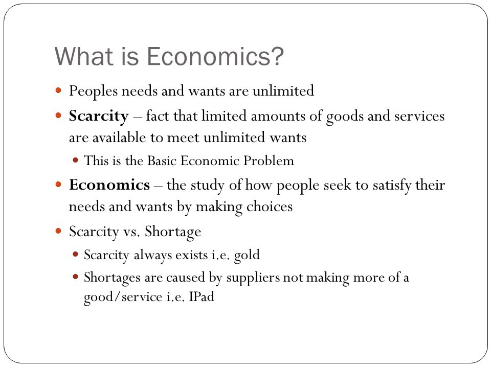 What is Economics? Peoples needs and wants are unlimited Scarcity – fact that limited amounts of goods and services are available to meet unlimited wa