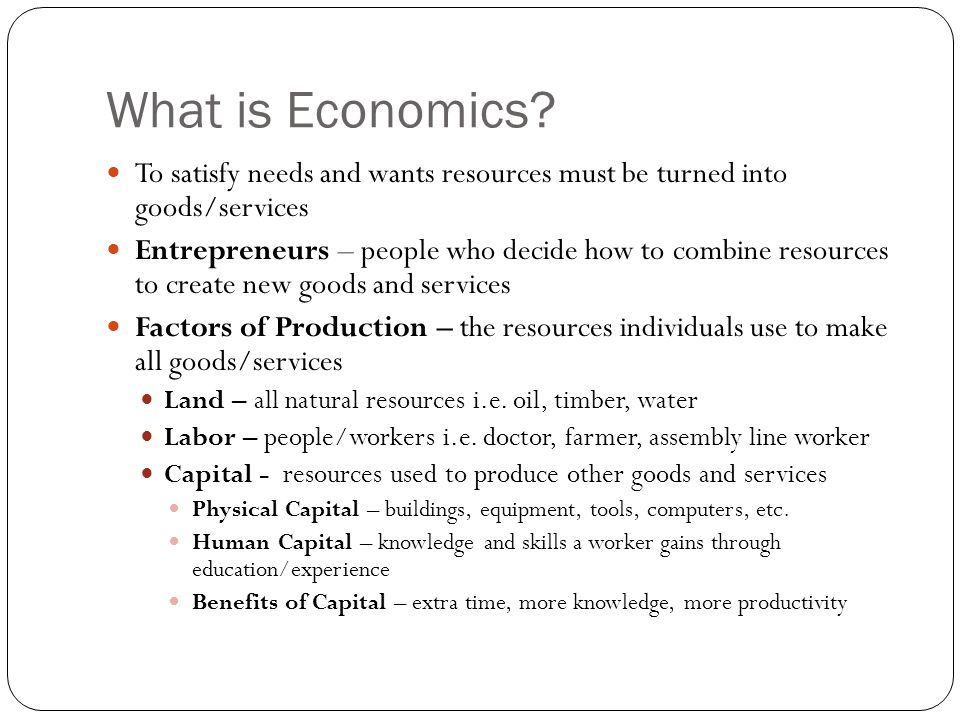 What is Economics? To satisfy needs and wants resources must be turned into goods/services Entrepreneurs – people who decide how to combine resources
