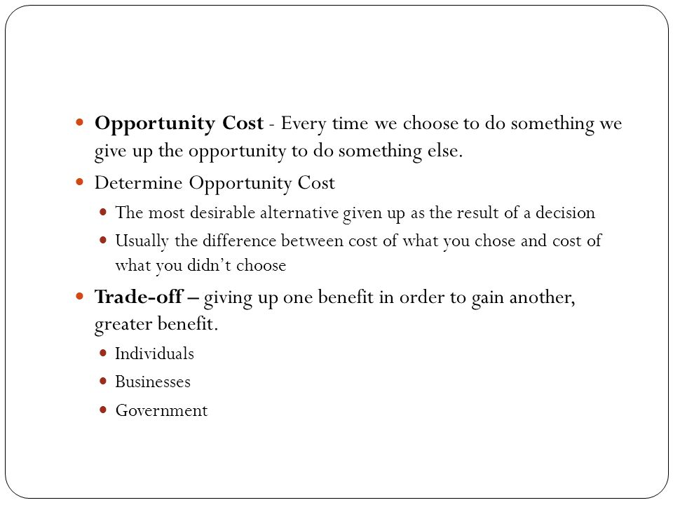 Opportunity Cost - Every time we choose to do something we give up the opportunity to do something else. Determine Opportunity Cost The most desirable