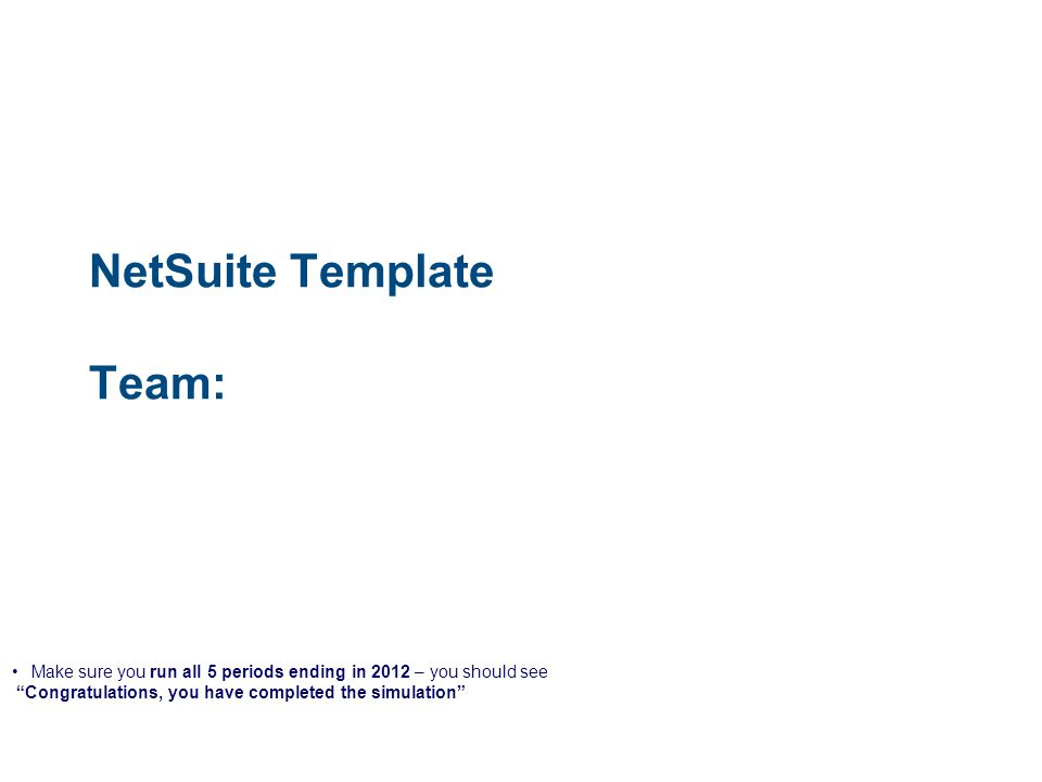 NetSuite Template Team: Make sure you run all 5 periods ending in 2012 – you should see Congratulations, you have completed the simulation