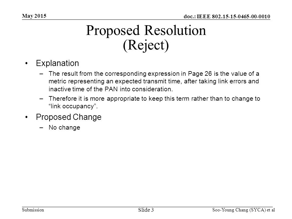 doc.: IEEE Submission May 2015 Soo-Young Chang (SYCA) et al Proposed Resolution (Reject) Explanation –The result from the corresponding expression in Page 26 is the value of a metric representing an expected transmit time, after taking link errors and inactive time of the PAN into consideration.