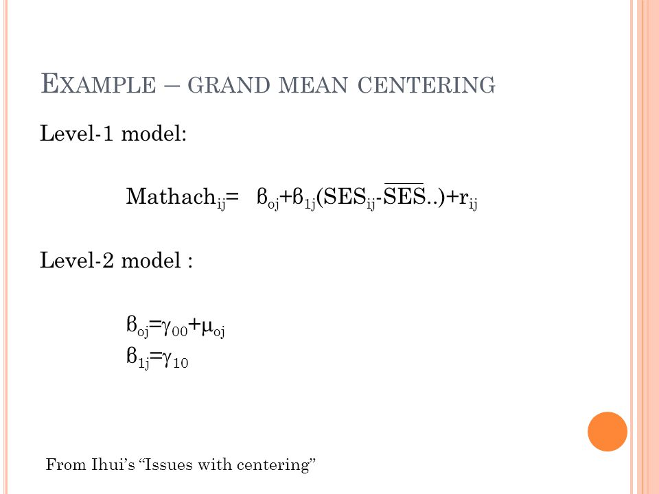 E XAMPLE – GRAND MEAN CENTERING Level-1 model: Mathach ij = β oj +β 1j (SES ij -SES..)+r ij Level-2 model : β oj =  00 +  oj β 1j =  10 From Ihui's Issues with centering