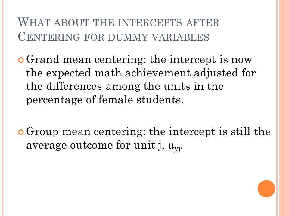 W HAT ABOUT THE INTERCEPTS AFTER C ENTERING FOR DUMMY VARIABLES Grand mean centering: the intercept is now the expected math achievement adjusted for the differences among the units in the percentage of female students.