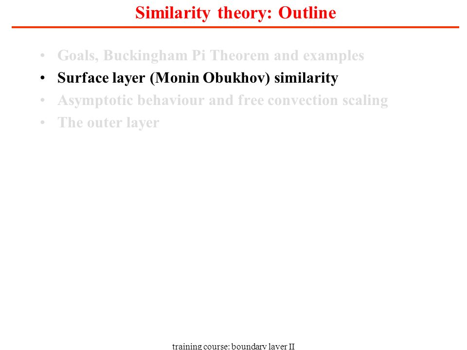 training course: boundary layer II Similarity theory: Outline Goals, Buckingham Pi Theorem and examples Surface layer (Monin Obukhov) similarity Asymptotic behaviour and free convection scaling The outer layer