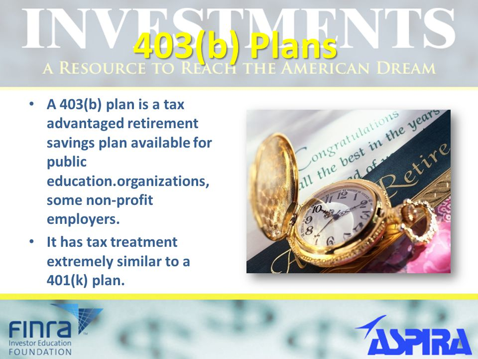403(b) Plans A 403(b) plan is a tax advantaged retirement savings plan available for public education.organizations, some non-profit employers.