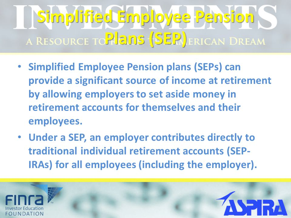 Simplified Employee Pension Plans (SEP) Simplified Employee Pension plans (SEPs) can provide a significant source of income at retirement by allowing employers to set aside money in retirement accounts for themselves and their employees.