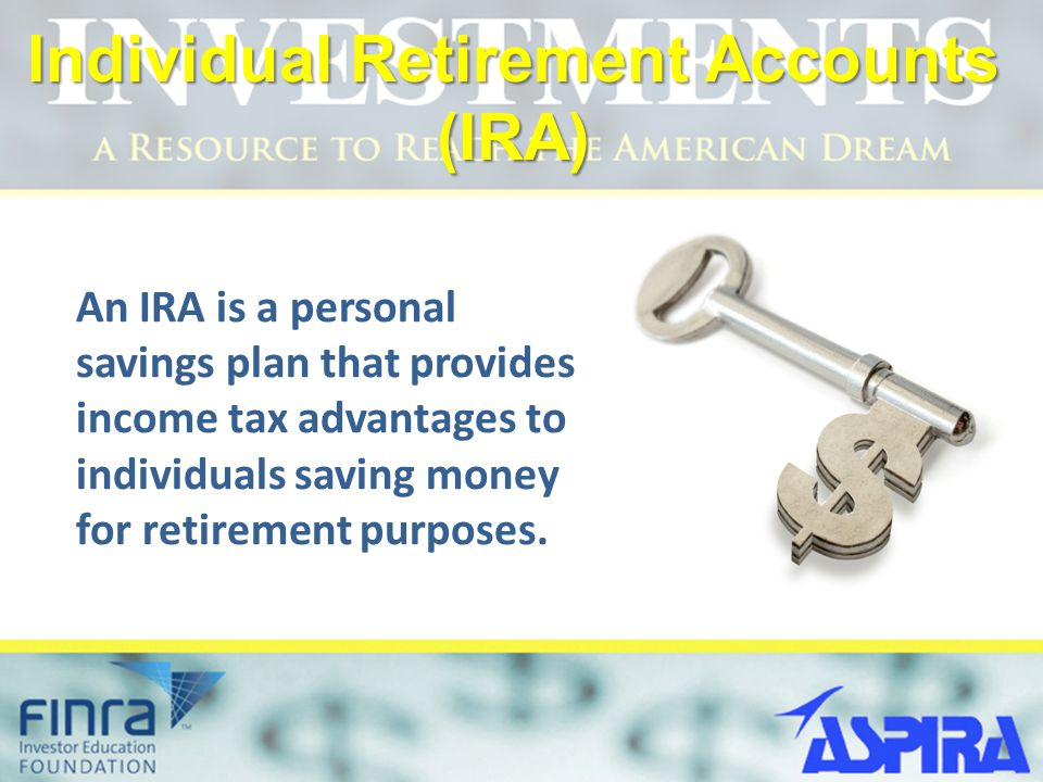 Individual Retirement Accounts (IRA) An IRA is a personal savings plan that provides income tax advantages to individuals saving money for retirement purposes.