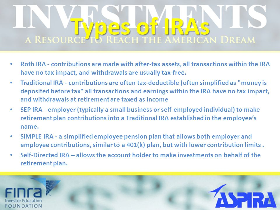 Types of IRAs Roth IRA - contributions are made with after-tax assets, all transactions within the IRA have no tax impact, and withdrawals are usually tax-free.