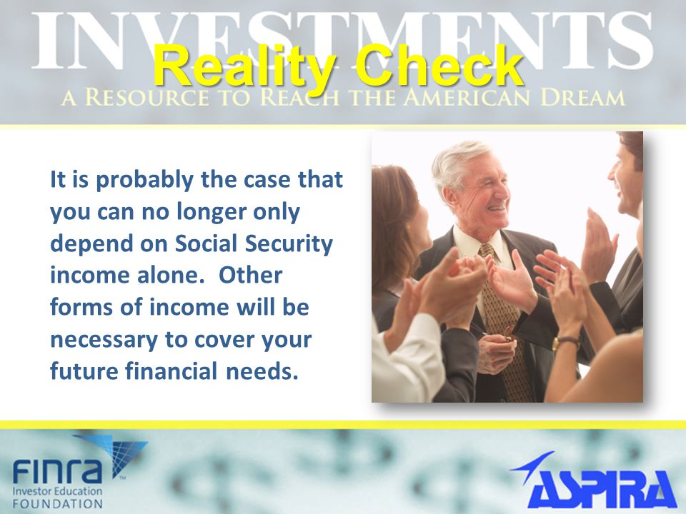 Reality Check It is probably the case that you can no longer only depend on Social Security income alone.