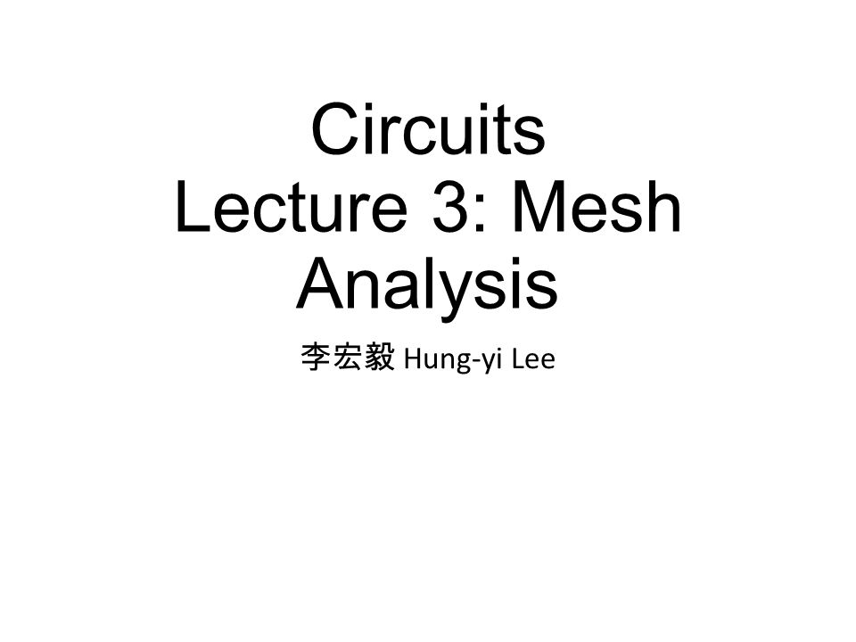 Circuits Lecture 3: Mesh Analysis 李宏毅 Hung-yi Lee