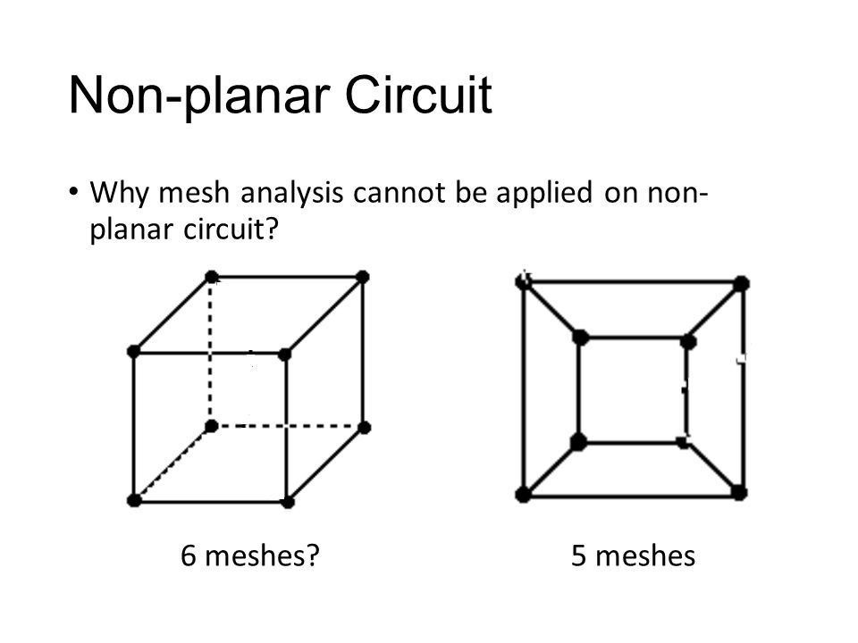 Non-planar Circuit Why mesh analysis cannot be applied on non- planar circuit 6 meshes 5 meshes
