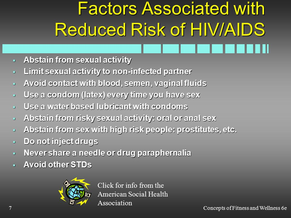 Concepts of Fitness and Wellness 6e7 Factors Associated with Reduced Risk of HIV/AIDS  Abstain from sexual activity  Limit sexual activity to non-infected partner  Avoid contact with blood, semen, vaginal fluids  Use a condom (latex) every time you have sex  Use a water based lubricant with condoms  Abstain from risky sexual activity: oral or anal sex  Abstain from sex with high risk people: prostitutes, etc.