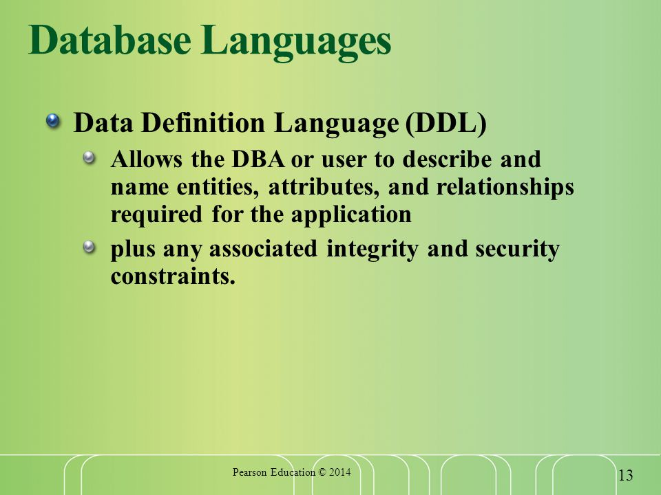 Database Languages Data Definition Language (DDL) Allows the DBA or user to describe and name entities, attributes, and relationships required for the application plus any associated integrity and security constraints.