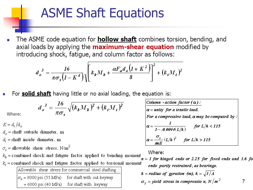 7 ASME Shaft Equations The ASME code equation for hollow shaft combines torsion, bending, and axial loads by applying the maximum-shear equation modified by introducing shock, fatigue, and column factor as follows: For solid shaft having little or no axial loading, the equation is: Where: