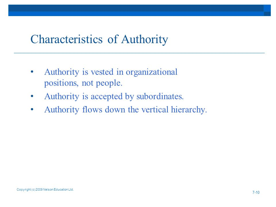 Characteristics of Authority Authority is vested in organizational positions, not people. Authority is accepted by subordinates. Authority flows down