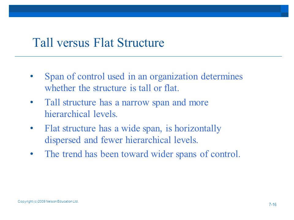 Tall versus Flat Structure Span of control used in an organization determines whether the structure is tall or flat. Tall structure has a narrow span